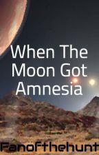 When The Moon Got Amnesia by Fanofthehunt
