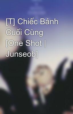 [T] Chiếc Bánh Cuối Cùng [One Shot | Junseob]