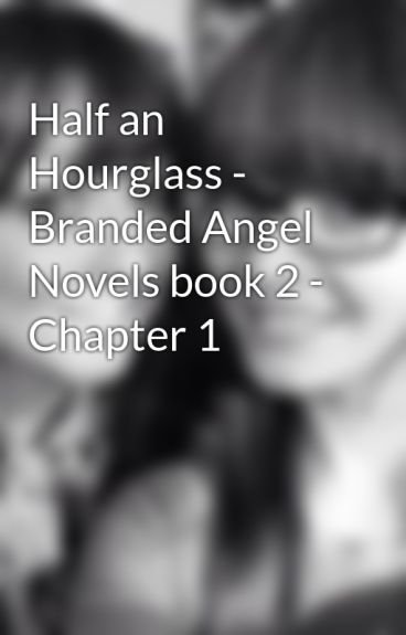 Half an Hourglass - Branded Angel Novels book 2 - Chapter 1 by staciesophie