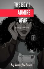 The Boy I Admire From Afar  by iamifeoluwa