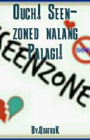Ouch! Seen-Zoned Nalang Palagi! by QuatroK