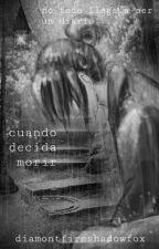 Cuando decida morir. by diamontfireshadowfox