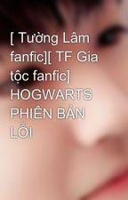 [ Tường Lâm fanfic][ TF Gia tộc fanfic] HOGWARTS PHIÊN BẢN LỖI by CassHoborin