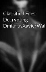 Classified Files: Decrypting DmitriusXavierWalker by DmitrusXavierWalker