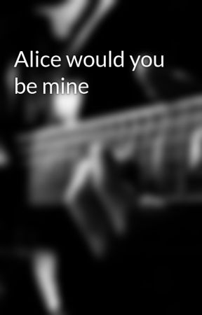 Alice would you be mine by Mady24