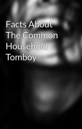Facts About The Common Household Tomboy by Lady_Of_The_Worlds