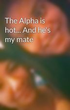 The Alpha is hot... And he's my mate by cajade9806