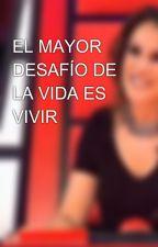 EL MAYOR DESAFÍO DE LA VIDA ES VIVIR. by NovelaMalu