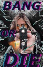 Bang or die by blxckbirdz
