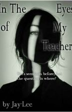 In The Eyes of My Teacher by ItsOwnLeeMe