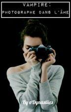 Vampire : photographe dans l'âme  TOME 1   [EN RÉÉCRITURE] by Dynastiies