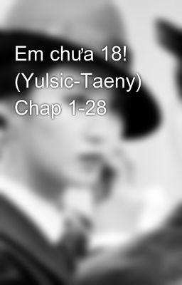 Em chưa 18! (Yulsic-Taeny) Chap 1-15