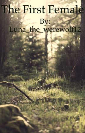 The First Female by Luna_the_werewolf12