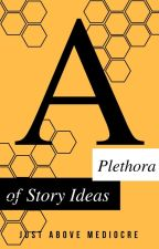 A Plethora of Story Ideas by JustAboveMediocre