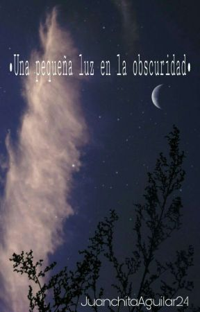Una Pequeña Luz En La Obscuridad by JuanchitaAguilar24