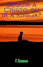 Seguir a Cristo ou ir a Igreja? by felipesenna3