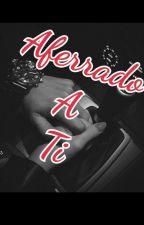 Aferrado a Ti (Atrapado en la pasión ll temporada)  by AnieBear94