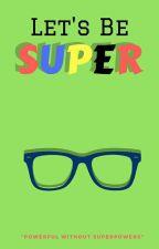 Let's Be SUPER  by CUniQue_Love