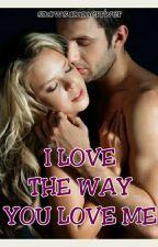 I LOVE THE WAY YOU LOVE ME (ILTWYLM) by TangangangBitter