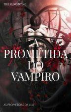 A PROMETIDA DO VAMPIRO  (CONCLUÍDO) by imthelasthope