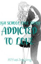 HIGH SCHOOL LOVE STORY 3 : ADDICTED TO LOVE (Re-Posting) by AiYueLinglung