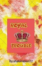 royal trouble by shalumenon12