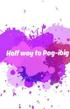 Half way to Pag-ibig by doyouknowmessy