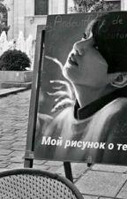 Мой рисунок о тебе||book 1 by NastyaVeselova16