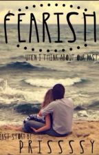 Fearish (When I Think About Our Past) by prissssy