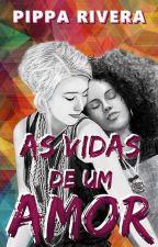 As Vidas de Um Amor - Romance Lésbico by PipaRivera88