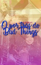 O Por Trás de Bad Things - Camichine by IDKMyNameNick