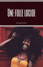 Une Folle Lucide(Terminée) by arame1997