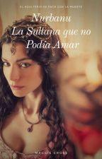 Nurbanu La Sultana Que No Podía Amar by MaggieCrossMay