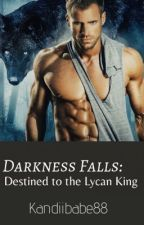 Darkness Falls: Destined to a Lycan King by Kandiiibabe88