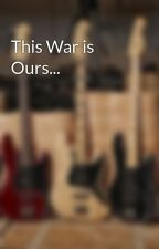 This War is Ours... by Rock_Boy_0303