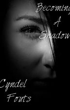 Becoming A Shadow  by Cyndel_Fouts