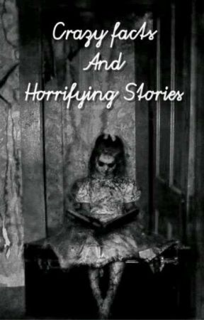 Crazy Facts And Horrifying Stories by RaeStylez_16