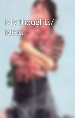 My thoughts/ ideas by xKimberly_Bx