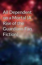 All Dependent on a Mortal (A Rise of the Guardians Fan Fiction) by HerHeavenlyFire