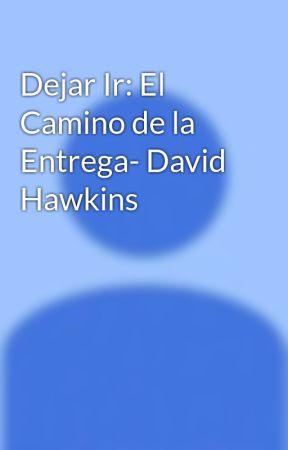 Dejar Ir: El Camino de la Entrega- David Hawkins - CAPITULO 3 LA ...