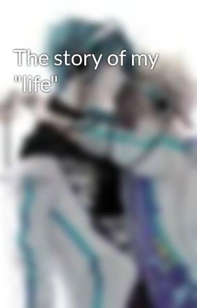 """The story of my """"life"""" by DenicchiXHimecchi"""