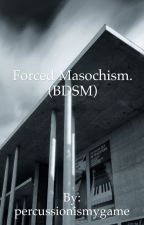 Forced Masochism. (BDSM) by percussionismygame