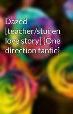 Dazed [teacher/studen love story] {One direction fanfic} by Rainbowrose33