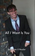 All I Want Is You (Ian Carter X Reader) by emilyisidubbztrash