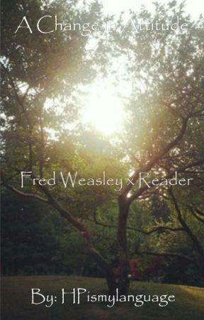 A Change in Attitude (Fred Weasley x Reader) by FredWeasleyismine