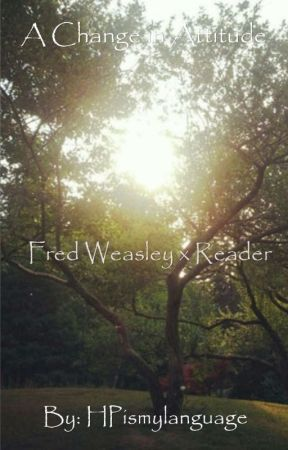 A Change in Attitude (Fred Weasley x Reader) by HPismylanguage