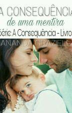 A Consequência de uma Mentira - Série: A Consequência - Livro II by NandaAmorim6