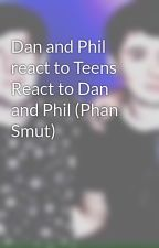 Dan and Phil react to Teens React to Dan and Phil (Phan Smut) by proud_phanosaurs