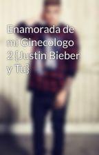 Enamorada de mi Ginecologo 2 {Justin Bieber y Tu} by SolAndJustinSwag