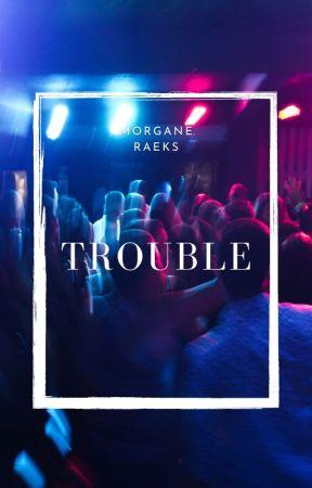 TROUBLE. by TaraRaeks